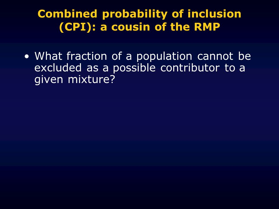 Combined probability of inclusion (CPI): a cousin of the RMP What fraction of a population cannot be excluded as a possible contributor to a given mixture
