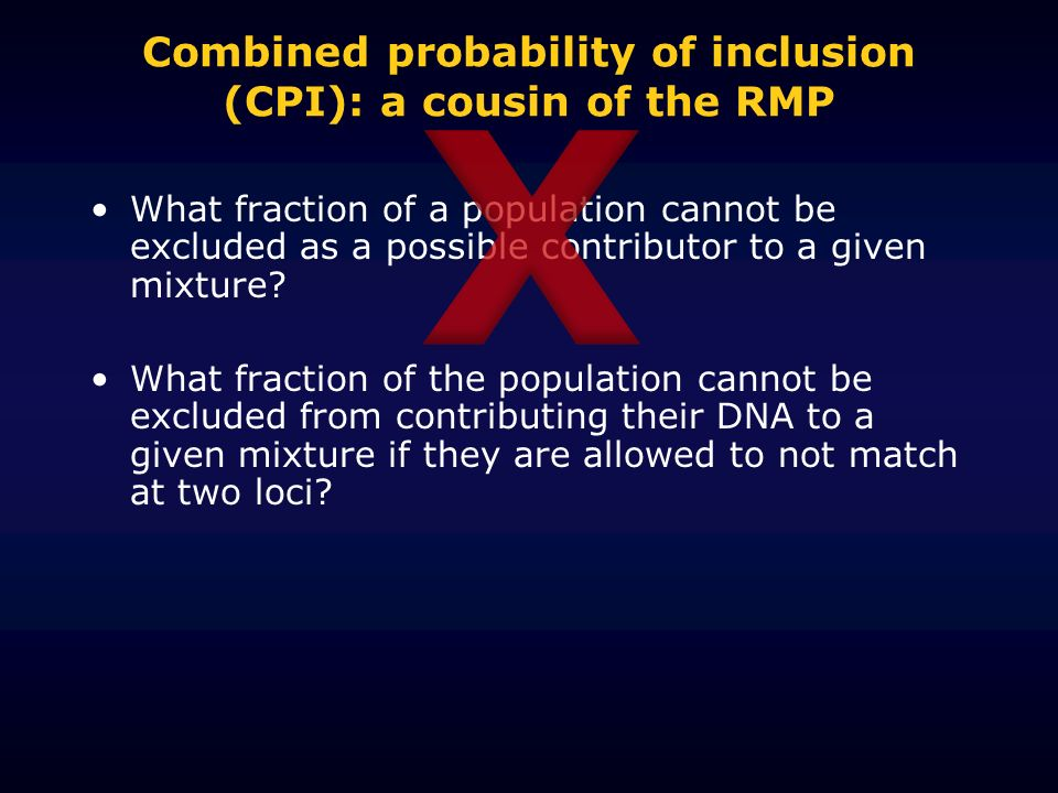 Combined probability of inclusion (CPI): a cousin of the RMP What fraction of a population cannot be excluded as a possible contributor to a given mixture.