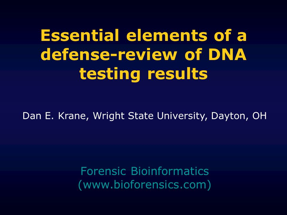 Essential elements of a defense-review of DNA testing results Forensic Bioinformatics (  Dan E.