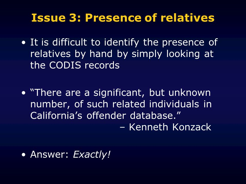 Issue 3: Presence of relatives It is difficult to identify the presence of relatives by hand by simply looking at the CODIS records There are a significant, but unknown number, of such related individuals in Californias offender database.