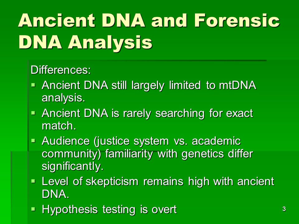 3 Ancient DNA and Forensic DNA Analysis Differences: Ancient DNA still largely limited to mtDNA analysis.