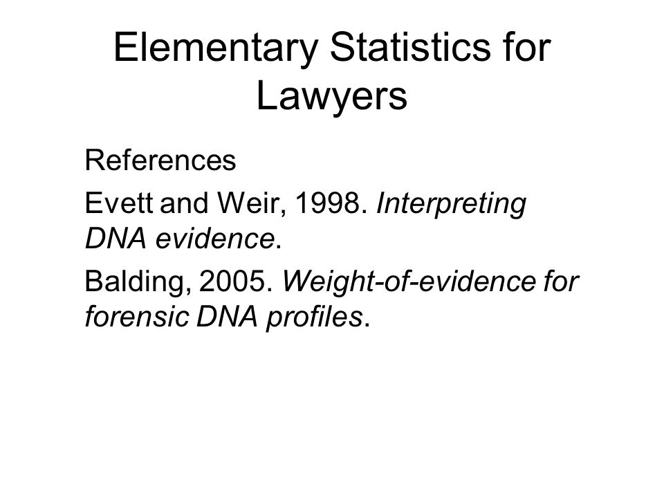 Elementary Statistics for Lawyers References Evett and Weir, 1998.