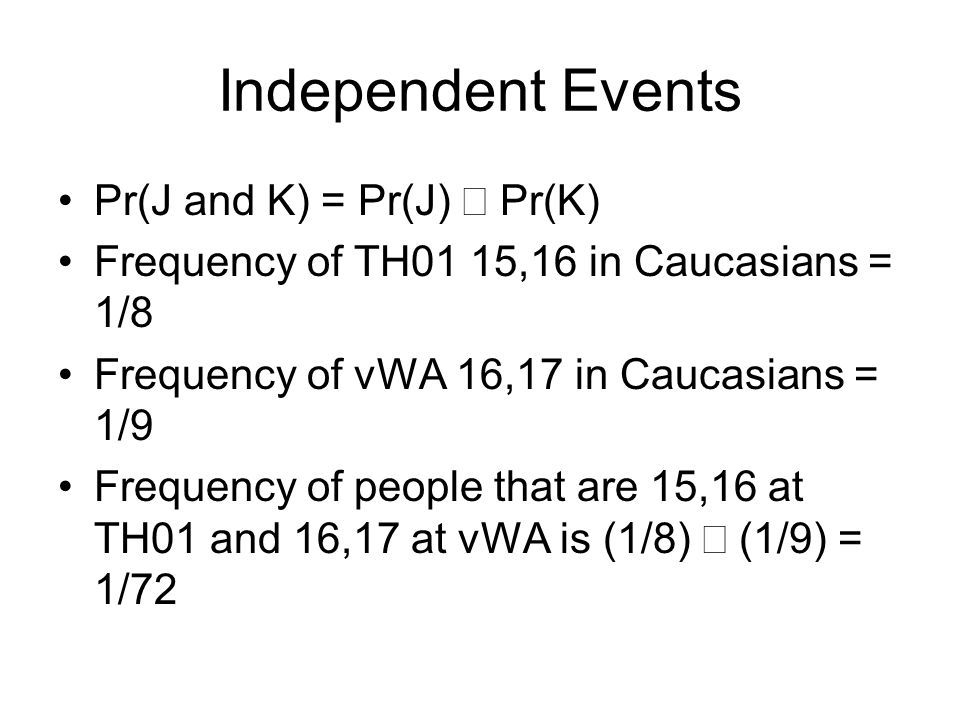 Independent Events Pr(J and K) = Pr(J) Pr(K) Frequency of TH01 15,16 in Caucasians = 1/8 Frequency of vWA 16,17 in Caucasians = 1/9 Frequency of people that are 15,16 at TH01 and 16,17 at vWA is (1/8) (1/9) = 1/72
