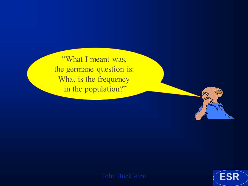 ESR John Buckleton What I meant was, the germane question is: What is the frequency in the population
