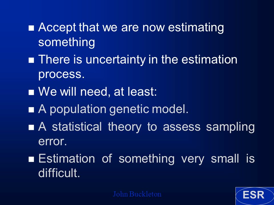 ESR John Buckleton n Accept that we are now estimating something n There is uncertainty in the estimation process.