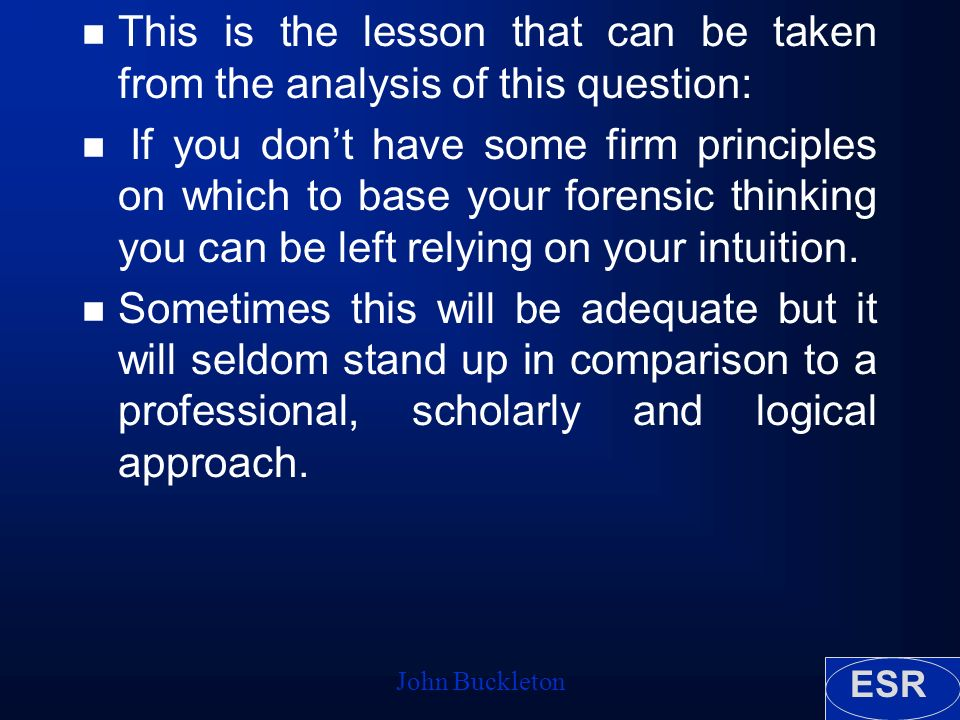 ESR John Buckleton n This is the lesson that can be taken from the analysis of this question: n If you dont have some firm principles on which to base your forensic thinking you can be left relying on your intuition.