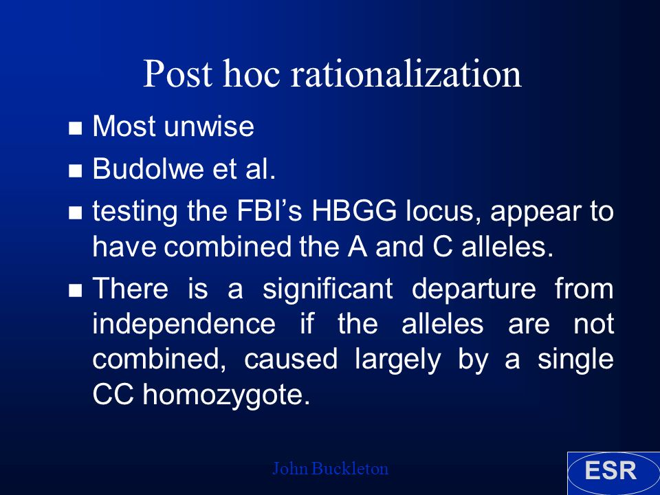 ESR John Buckleton Post hoc rationalization n Most unwise n Budolwe et al.