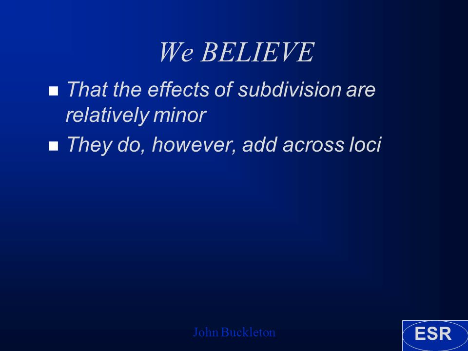 ESR John Buckleton We BELIEVE n That the effects of subdivision are relatively minor n They do, however, add across loci