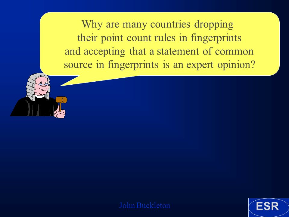 ESR John Buckleton Why are many countries dropping their point count rules in fingerprints and accepting that a statement of common source in fingerprints is an expert opinion