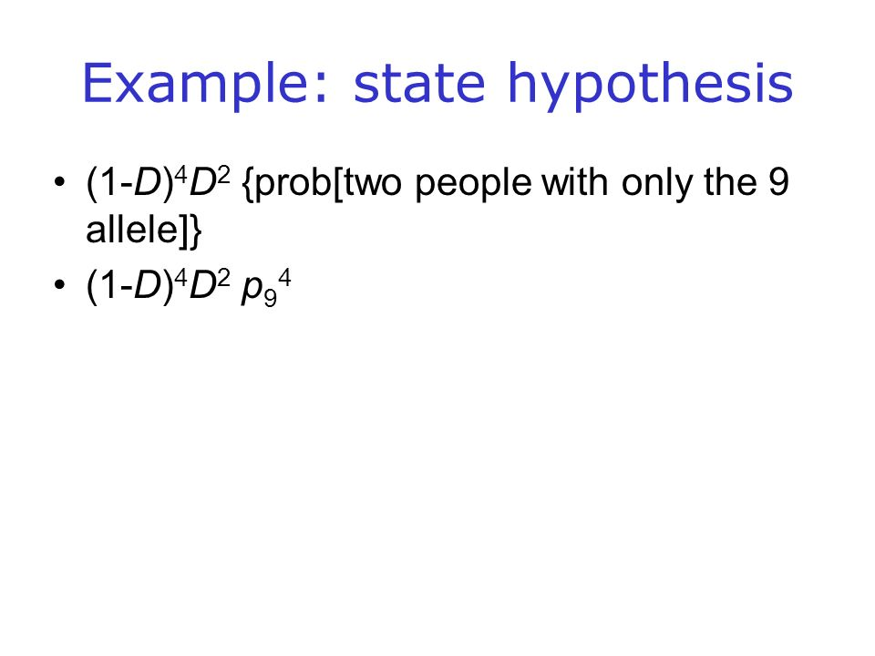 Example: state hypothesis (1-D) 4 D 2 {prob[two people with only the 9 allele]} (1-D) 4 D 2 p 9 4