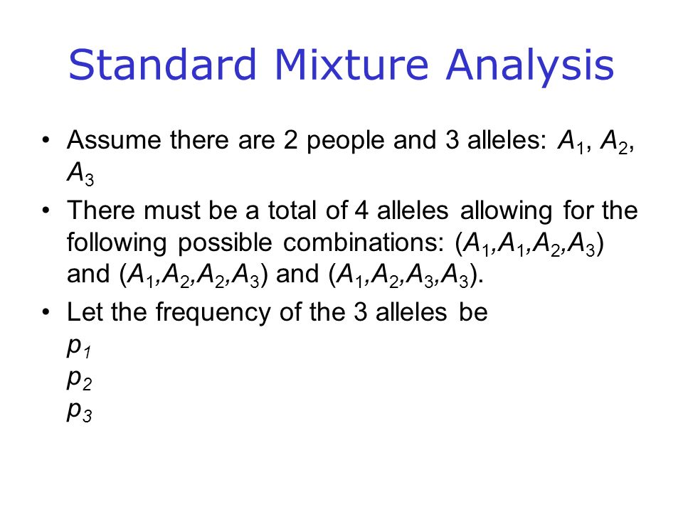 Standard Mixture Analysis Assume there are 2 people and 3 alleles: A 1, A 2, A 3 There must be a total of 4 alleles allowing for the following possible combinations: (A 1,A 1,A 2,A 3 ) and (A 1,A 2,A 2,A 3 ) and (A 1,A 2,A 3,A 3 ).