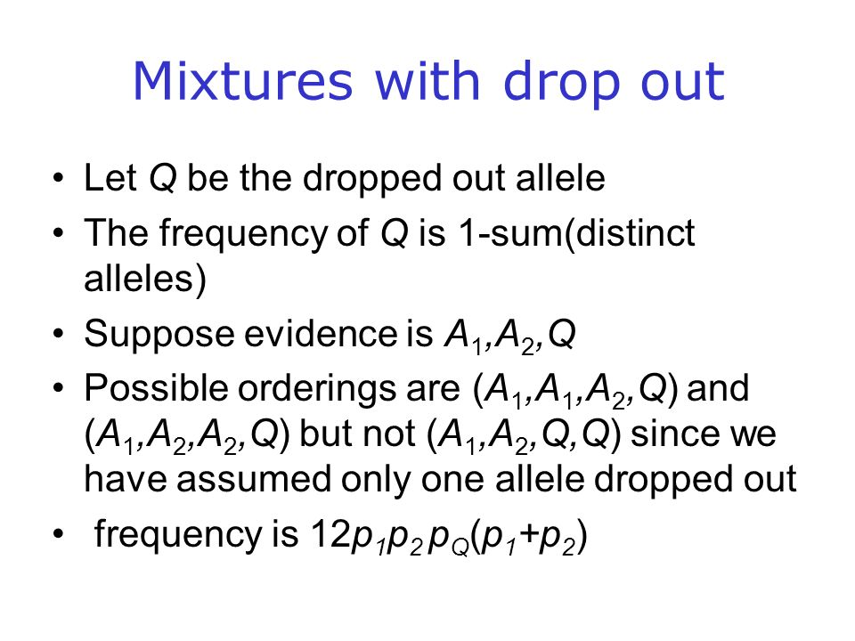 Mixtures with drop out Let Q be the dropped out allele The frequency of Q is 1-sum(distinct alleles) Suppose evidence is A 1,A 2,Q Possible orderings are (A 1,A 1,A 2,Q) and (A 1,A 2,A 2,Q) but not (A 1,A 2,Q,Q) since we have assumed only one allele dropped out frequency is 12p 1 p 2 p Q (p 1 +p 2 )