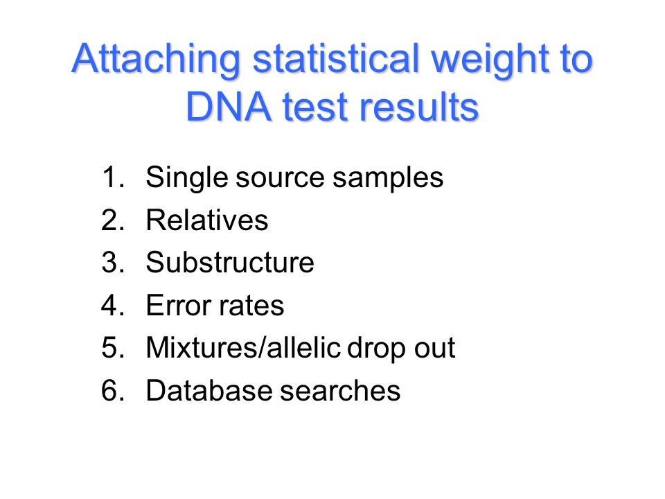 Attaching statistical weight to DNA test results 1.Single source samples 2.Relatives 3.Substructure 4.Error rates 5.Mixtures/allelic drop out 6.Database searches