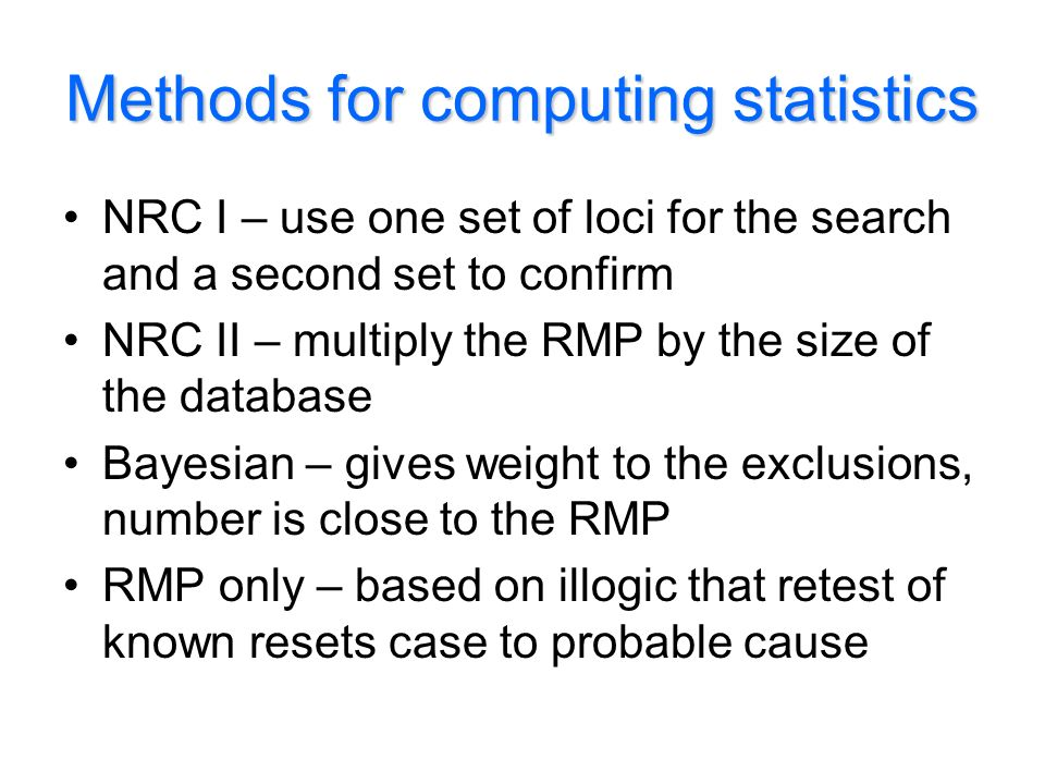 Methods for computing statistics NRC I – use one set of loci for the search and a second set to confirm NRC II – multiply the RMP by the size of the database Bayesian – gives weight to the exclusions, number is close to the RMP RMP only – based on illogic that retest of known resets case to probable cause