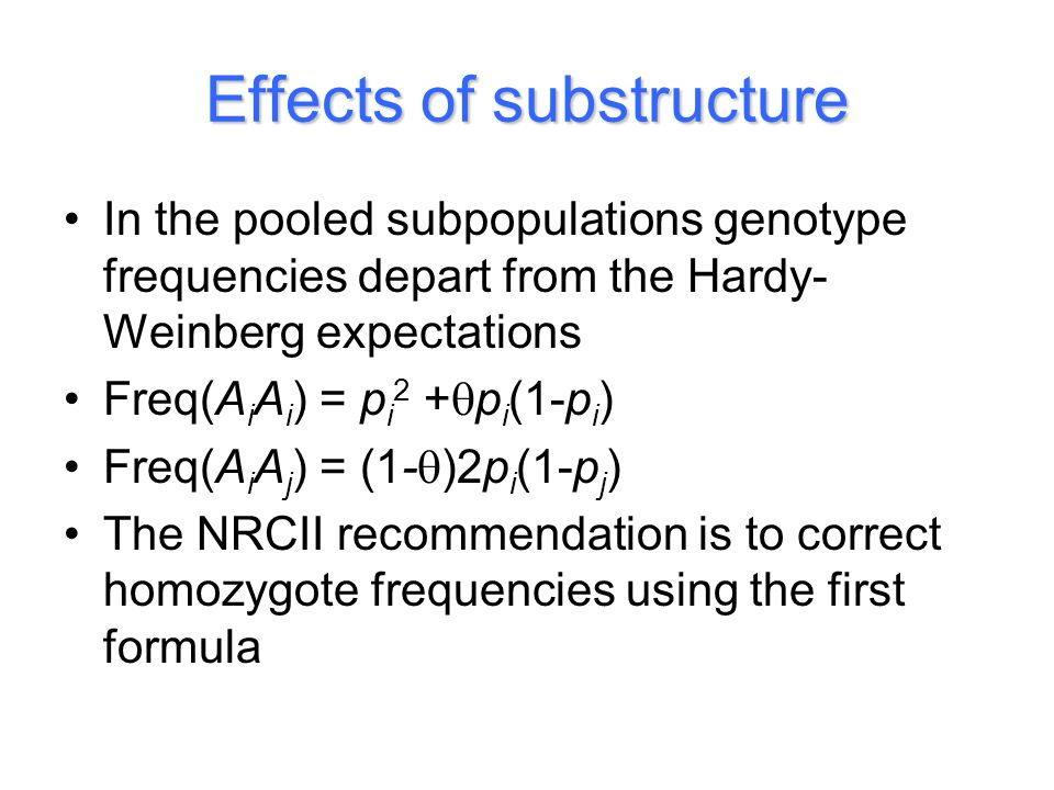 Effects of substructure In the pooled subpopulations genotype frequencies depart from the Hardy- Weinberg expectations Freq(A i A i ) = p i 2 + p i (1-p i ) Freq(A i A j ) = (1- )2p i (1-p j ) The NRCII recommendation is to correct homozygote frequencies using the first formula