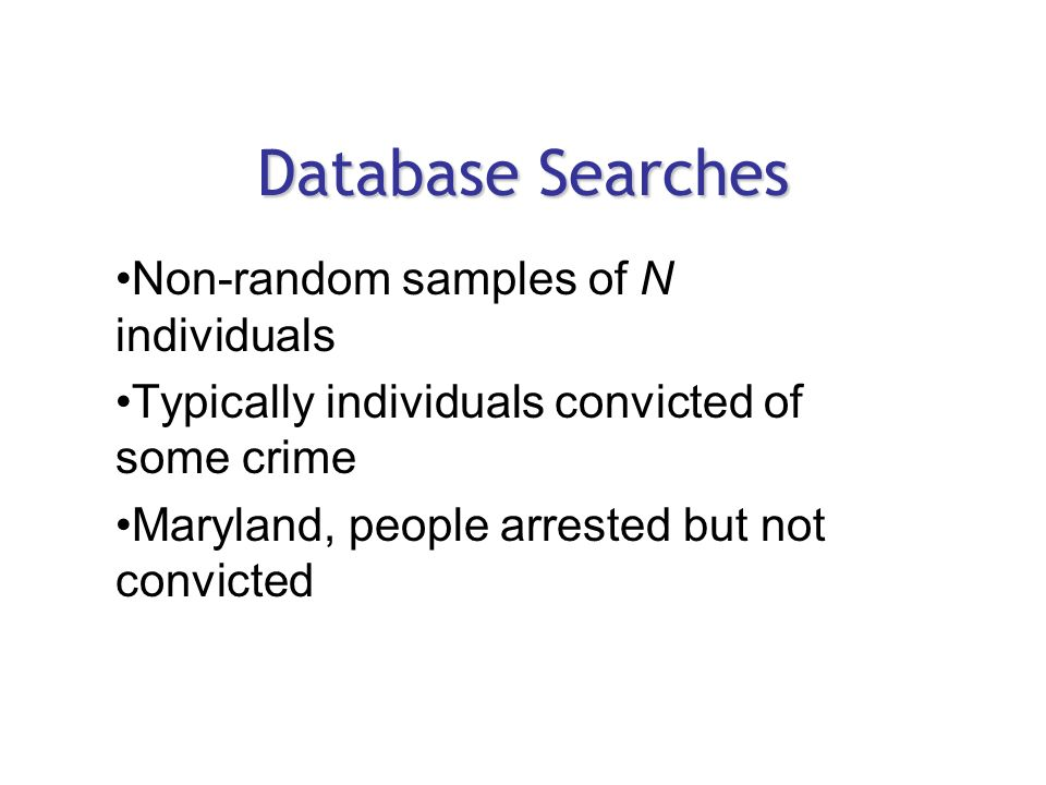 Database Searches Non-random samples of N individuals Typically individuals convicted of some crime Maryland, people arrested but not convicted