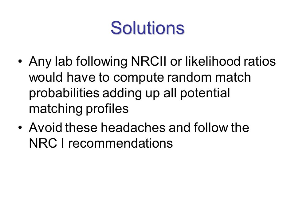 Solutions Any lab following NRCII or likelihood ratios would have to compute random match probabilities adding up all potential matching profiles Avoid these headaches and follow the NRC I recommendations