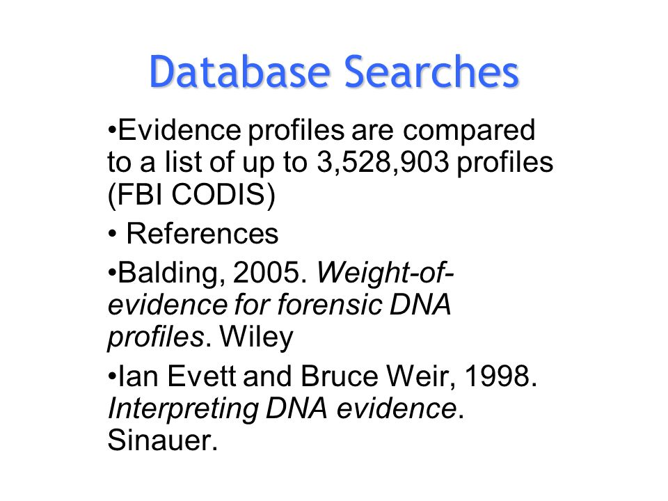 Database Searches Evidence profiles are compared to a list of up to 3,528,903 profiles (FBI CODIS) References Balding, 2005.