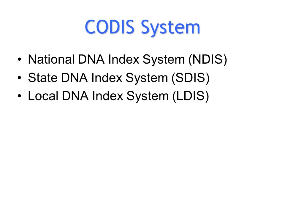 CODIS System National DNA Index System (NDIS) State DNA Index System (SDIS) Local DNA Index System (LDIS)