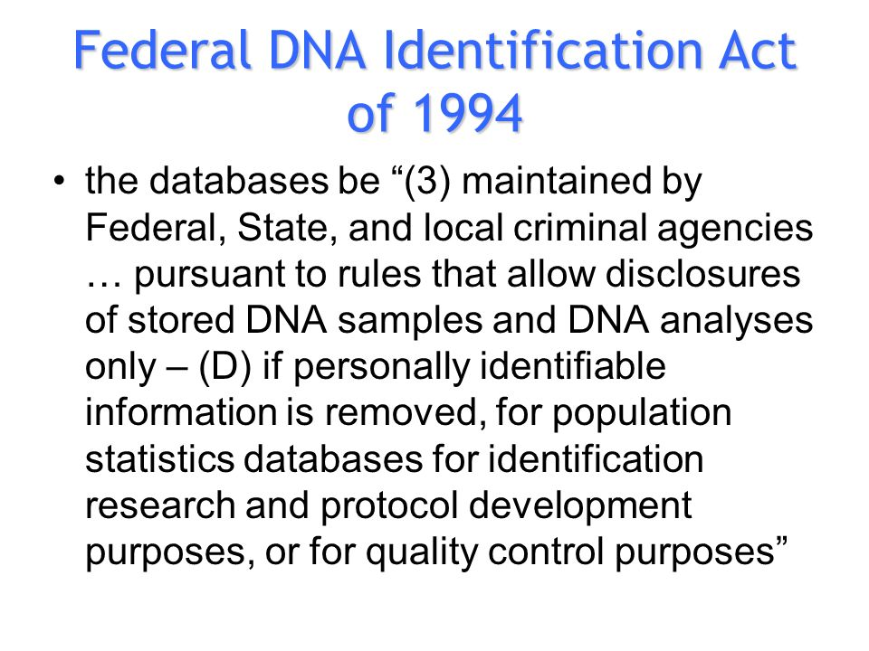 Federal DNA Identification Act of 1994 the databases be (3) maintained by Federal, State, and local criminal agencies … pursuant to rules that allow disclosures of stored DNA samples and DNA analyses only – (D) if personally identifiable information is removed, for population statistics databases for identification research and protocol development purposes, or for quality control purposes
