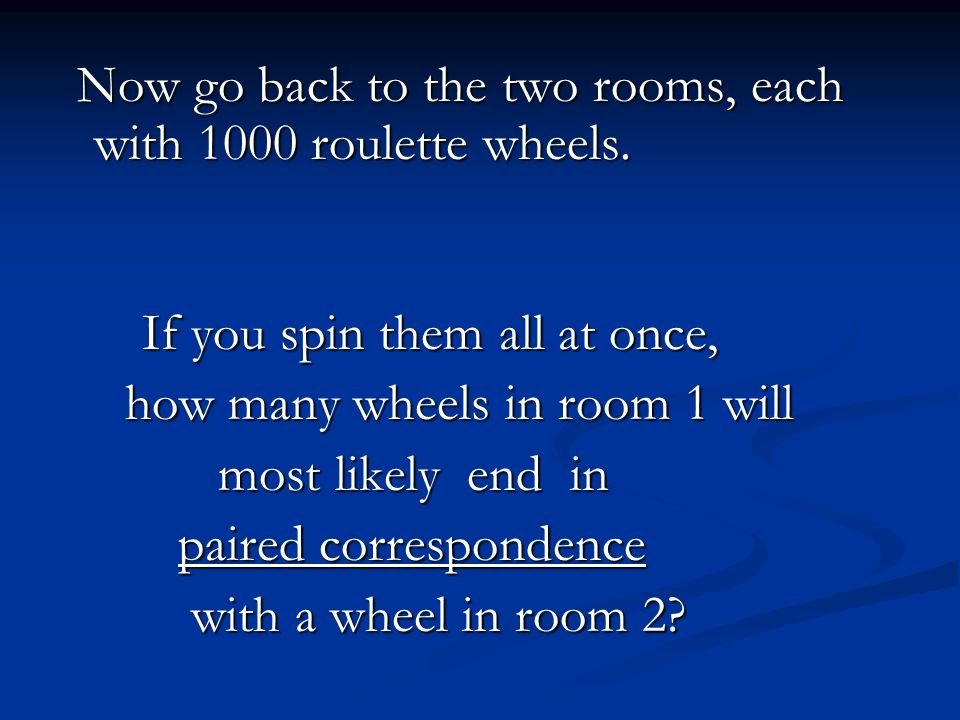 Now go back to the two rooms, each with 1000 roulette wheels.