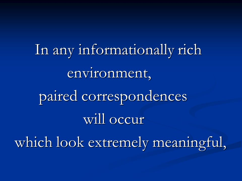 In any informationally rich In any informationally rich environment, environment, paired correspondences paired correspondences will occur will occur which look extremely meaningful,