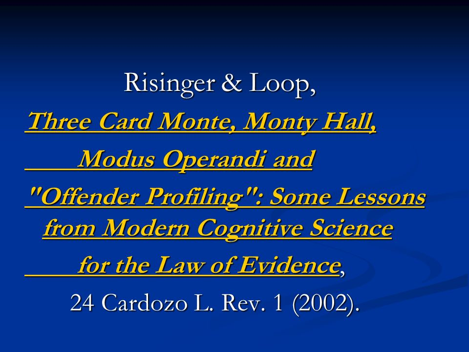 Risinger & Loop, Risinger & Loop, Three Card Monte, Monty Hall, Three Card Monte, Monty Hall, Modus Operandi and Modus Operandi and Offender Profiling : Some Lessons from Modern Cognitive Science Offender Profiling : Some Lessons from Modern Cognitive Science for the Law of Evidence for the Law of Evidence, for the Law of Evidence, for the Law of Evidence 24 Cardozo L.