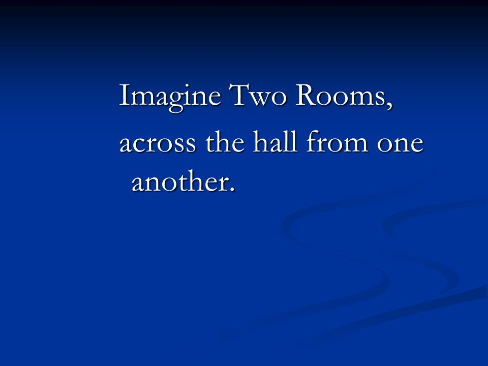 Imagine Two Rooms, across the hall from one another.