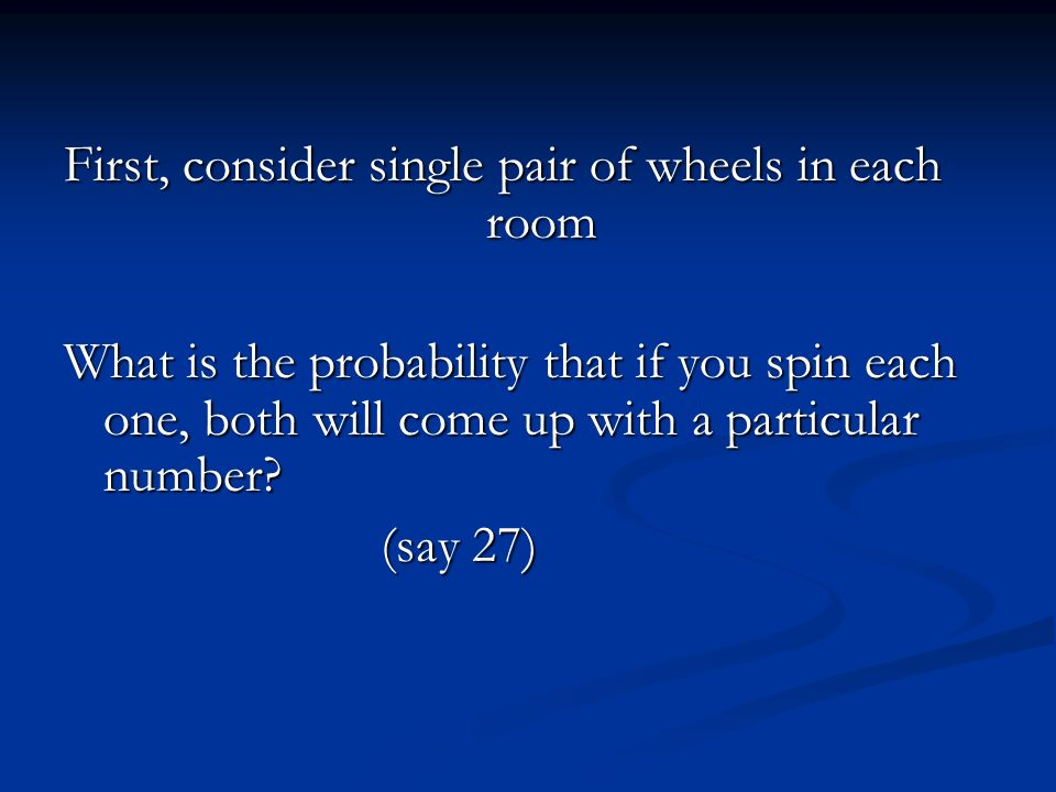 First, consider single pair of wheels in each room What is the probability that if you spin each one, both will come up with a particular number.