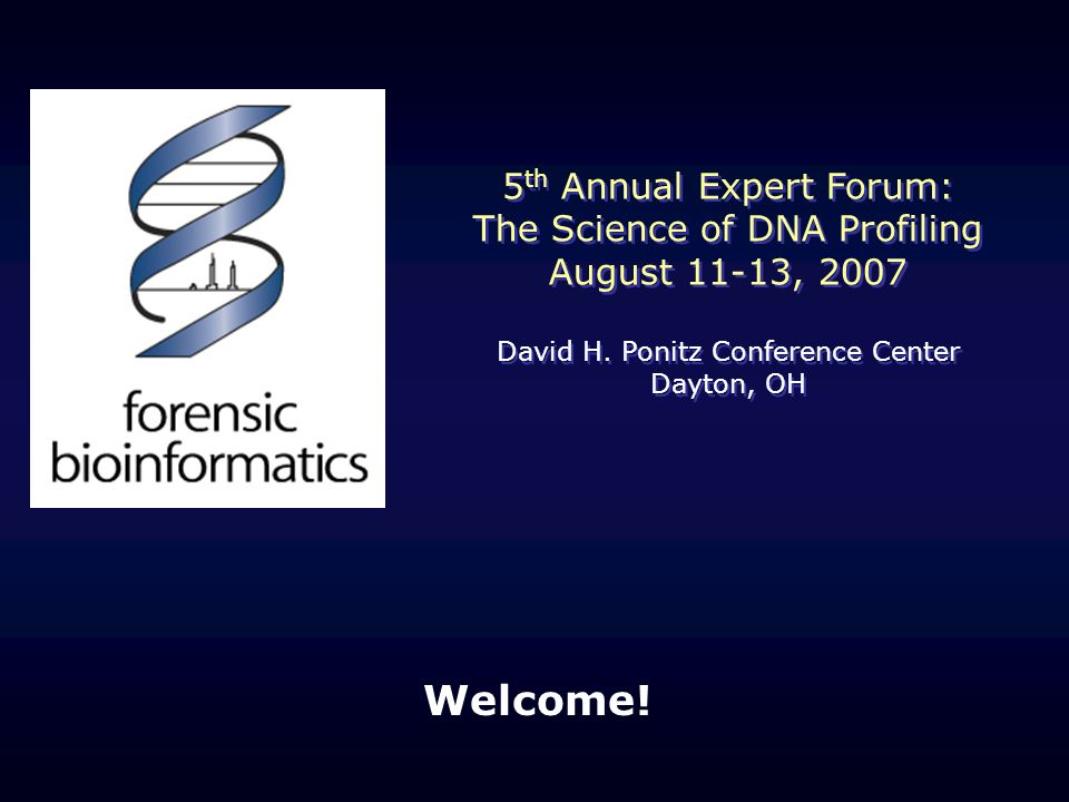 Welcome. 5 th Annual Expert Forum: The Science of DNA Profiling August 11-13, 2007 David H.