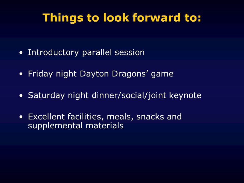 Things to look forward to: Introductory parallel session Friday night Dayton Dragons game Saturday night dinner/social/joint keynote Excellent facilities, meals, snacks and supplemental materials