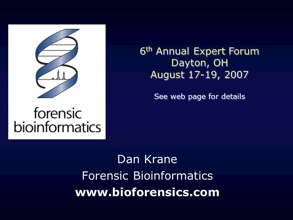 Dan Krane Forensic Bioinformatics   6 th Annual Expert Forum Dayton, OH August 17-19, 2007 See web page for details 6 th Annual Expert Forum Dayton, OH August 17-19, 2007 See web page for details