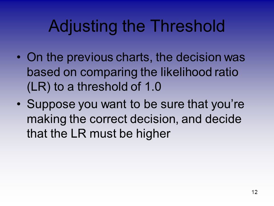 12 Adjusting the Threshold On the previous charts, the decision was based on comparing the likelihood ratio (LR) to a threshold of 1.0 Suppose you want to be sure that youre making the correct decision, and decide that the LR must be higher