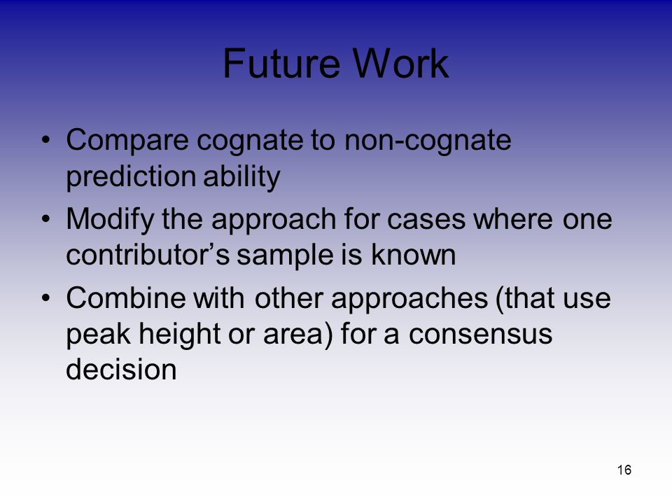 16 Future Work Compare cognate to non-cognate prediction ability Modify the approach for cases where one contributors sample is known Combine with other approaches (that use peak height or area) for a consensus decision