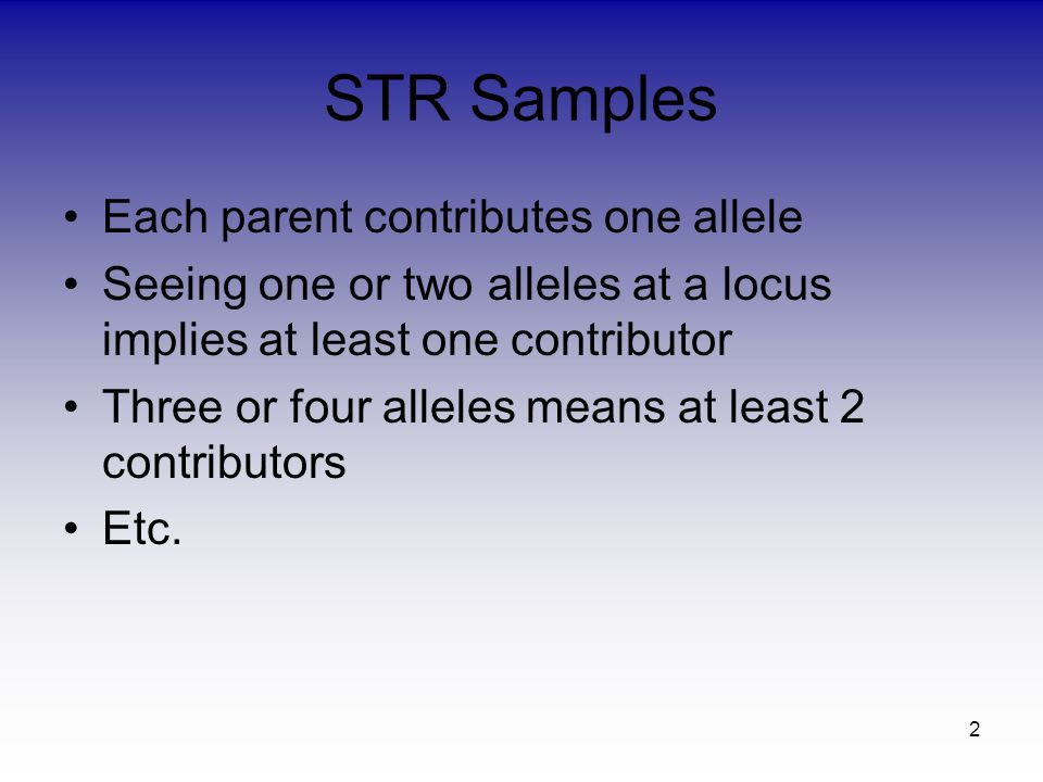 2 STR Samples Each parent contributes one allele Seeing one or two alleles at a locus implies at least one contributor Three or four alleles means at least 2 contributors Etc.