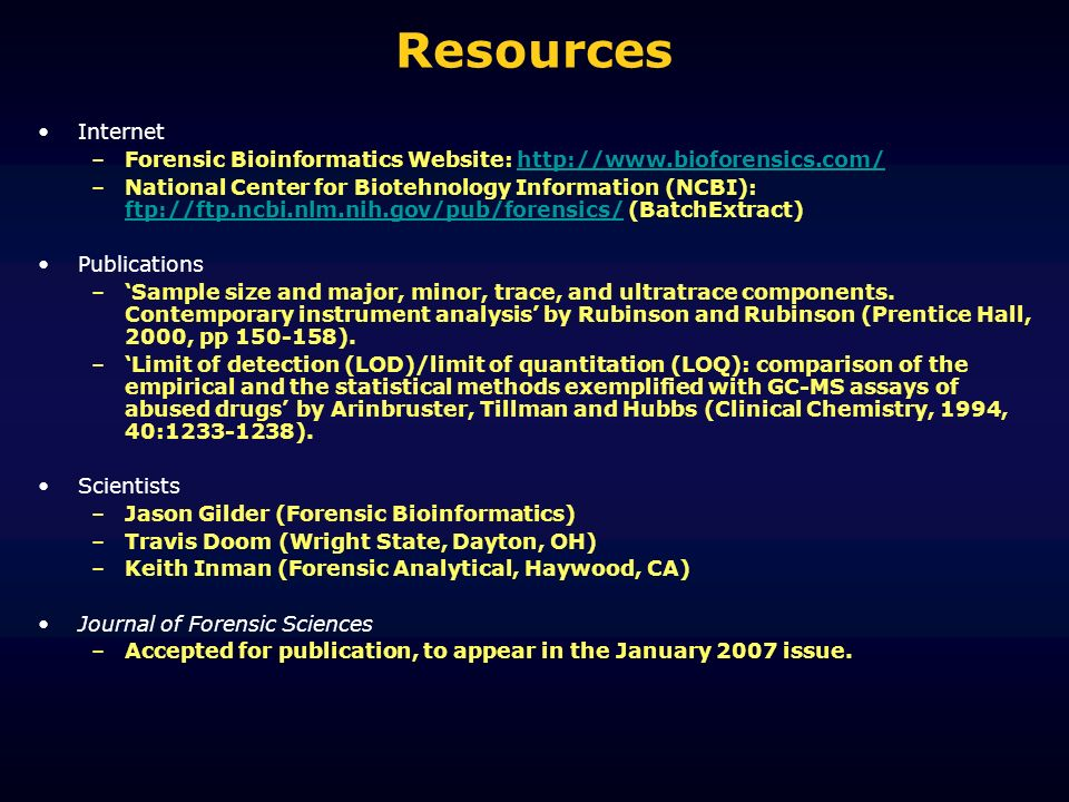 Resources Internet –Forensic Bioinformatics Website:   –National Center for Biotehnology Information (NCBI): ftp://ftp.ncbi.nlm.nih.gov/pub/forensics/ (BatchExtract) ftp://ftp.ncbi.nlm.nih.gov/pub/forensics/ Publications –Sample size and major, minor, trace, and ultratrace components.