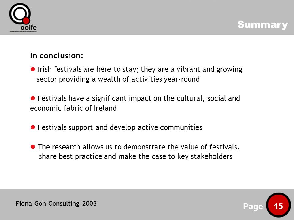Summary Page 15 In conclusion: Irish festivals are here to stay; they are a vibrant and growing sector providing a wealth of activities year-round Festivals have a significant impact on the cultural, social and economic fabric of Ireland Festivals support and develop active communities The research allows us to demonstrate the value of festivals, share best practice and make the case to key stakeholders Fiona Goh Consulting 2003