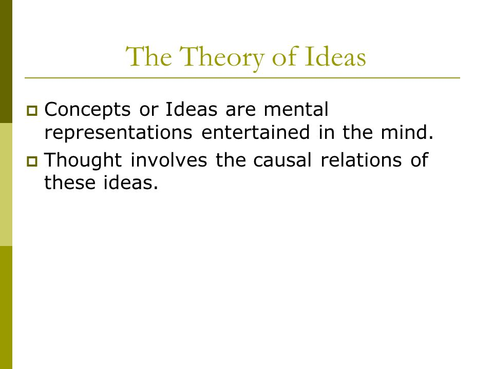 The Theory of Ideas Concepts or Ideas are mental representations entertained in the mind.