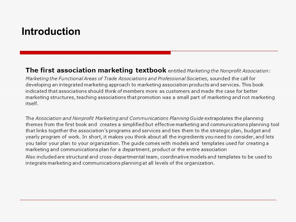 Introduction The first association marketing textbook entitled Marketing the Nonprofit Association: Marketing the Functional Areas of Trade Associations and Professional Societies, sounded the call for developing an integrated marketing approach to marketing association products and services.