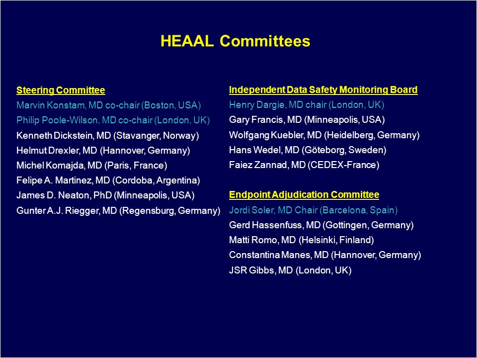 4 HEAAL Committees Steering Committee Marvin Konstam, MD co-chair (Boston, USA) Philip Poole-Wilson, MD co-chair (London, UK) Kenneth Dickstein, MD (Stavanger, Norway) Helmut Drexler, MD (Hannover, Germany) Michel Komajda, MD (Paris, France) Felipe A.