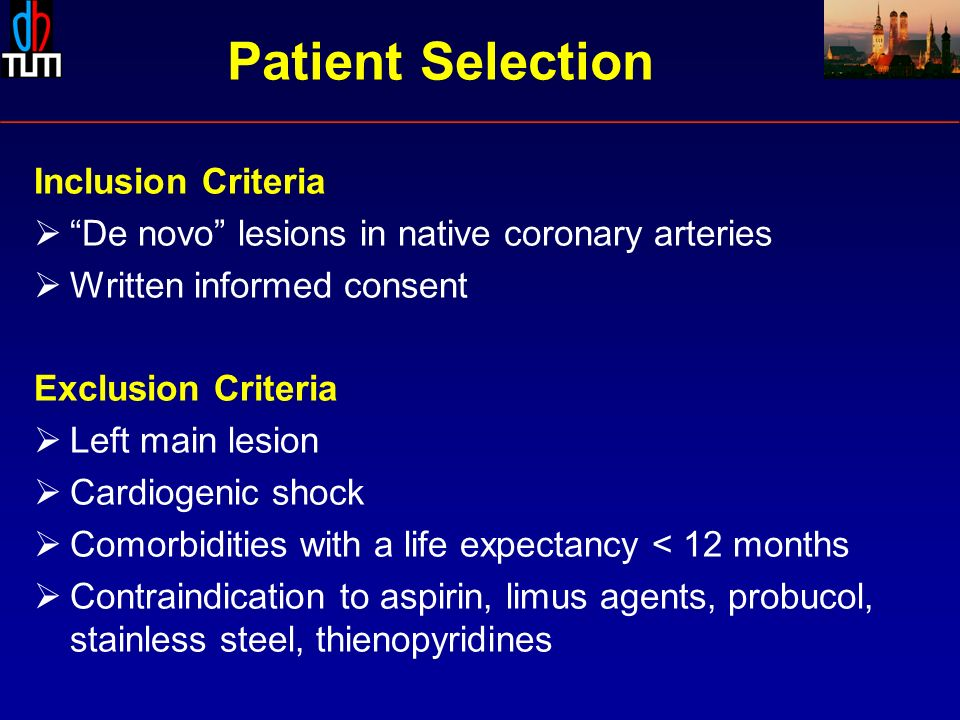 Inclusion Criteria De novo lesions in native coronary arteries Written informed consent Exclusion Criteria Left main lesion Cardiogenic shock Comorbidities with a life expectancy < 12 months Contraindication to aspirin, limus agents, probucol, stainless steel, thienopyridines Patient Selection
