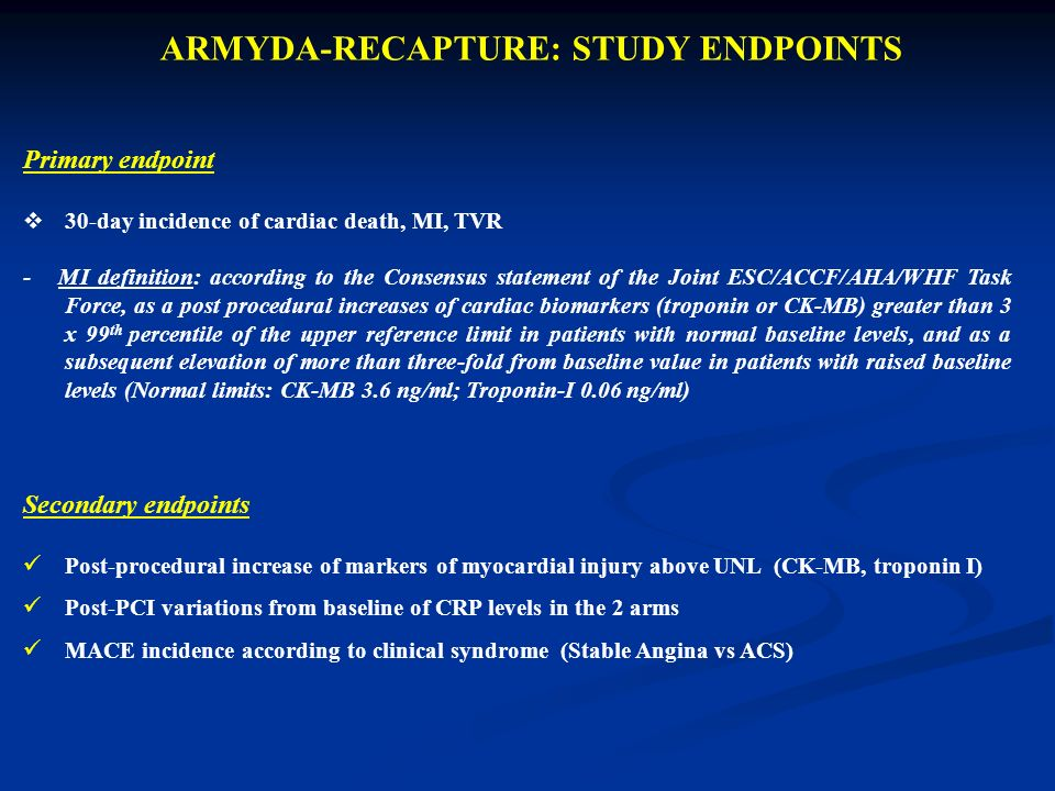 ARMYDA-RECAPTURE: STUDY ENDPOINTS Primary endpoint 30-day incidence of cardiac death, MI, TVR - MI definition: according to the Consensus statement of the Joint ESC/ACCF/AHA/WHF Task Force, as a post procedural increases of cardiac biomarkers (troponin or CK-MB) greater than 3 x 99 th percentile of the upper reference limit in patients with normal baseline levels, and as a subsequent elevation of more than three-fold from baseline value in patients with raised baseline levels (Normal limits: CK-MB 3.6 ng/ml; Troponin-I 0.06 ng/ml) Secondary endpoints Post-procedural increase of markers of myocardial injury above UNL (CK-MB, troponin I) Post-PCI variations from baseline of CRP levels in the 2 arms MACE incidence according to clinical syndrome (Stable Angina vs ACS)