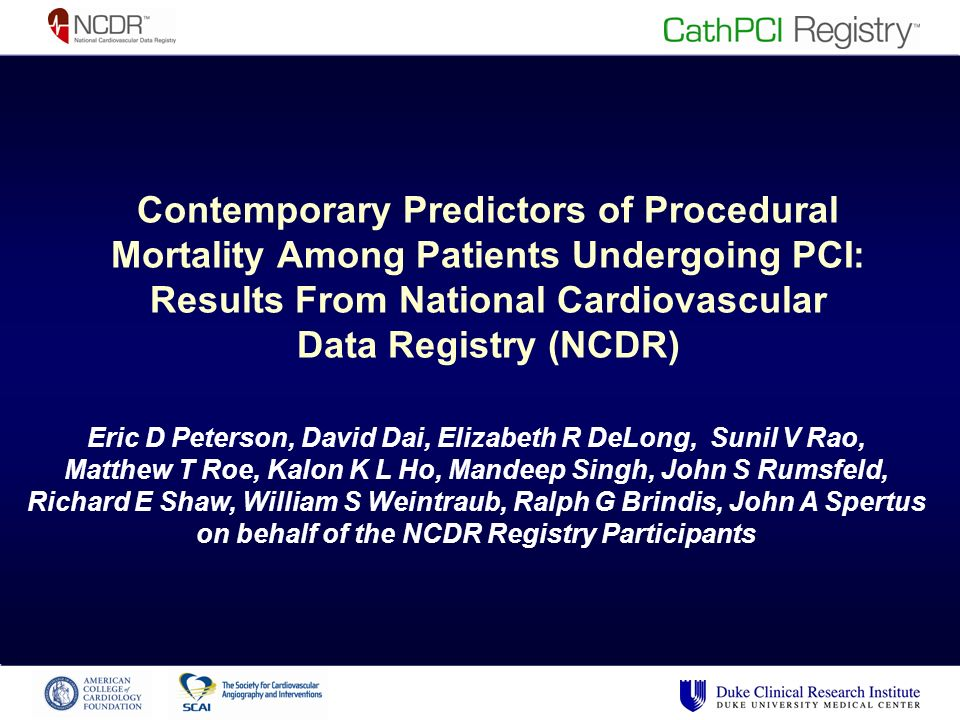 Contemporary Predictors of Procedural Mortality Among Patients Undergoing PCI: Results From National Cardiovascular Data Registry (NCDR) Eric D Peterson, David Dai, Elizabeth R DeLong, Sunil V Rao, Matthew T Roe, Kalon K L Ho, Mandeep Singh, John S Rumsfeld, Richard E Shaw, William S Weintraub, Ralph G Brindis, John A Spertus on behalf of the NCDR Registry Participants