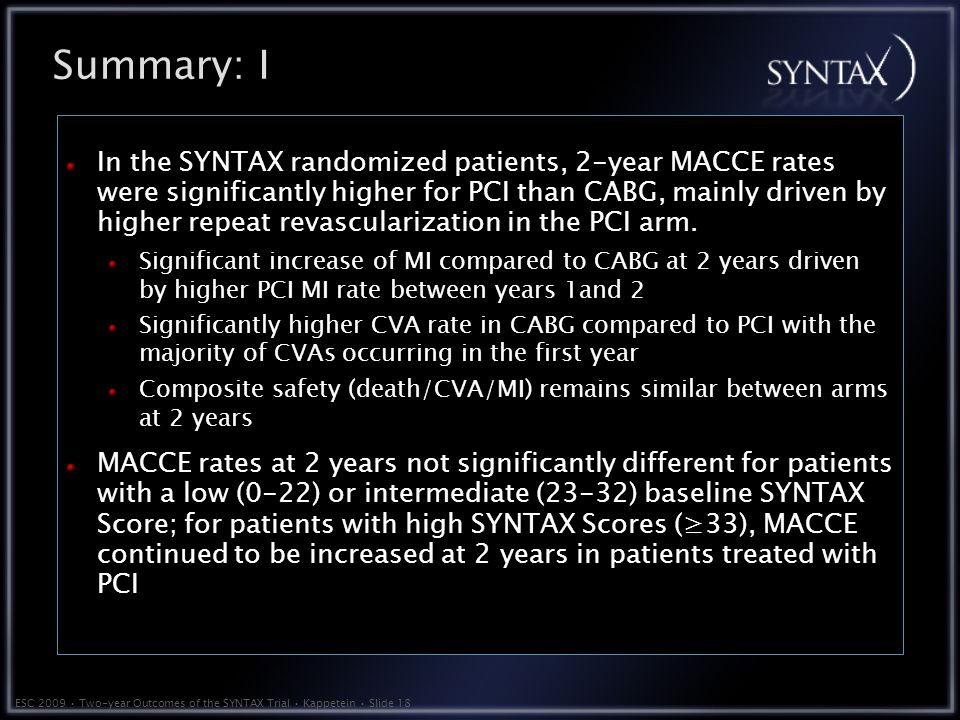 ESC 2009 Two-year Outcomes of the SYNTAX Trial Kappetein Slide 18 Summary: I In the SYNTAX randomized patients, 2-year MACCE rates were significantly higher for PCI than CABG, mainly driven by higher repeat revascularization in the PCI arm.