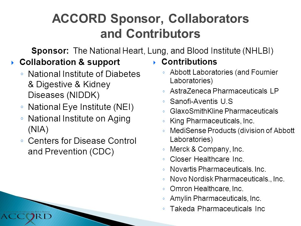 ACCORD Sponsor, Collaborators and Contributors Collaboration & support National Institute of Diabetes & Digestive & Kidney Diseases (NIDDK) National Eye Institute (NEI) National Institute on Aging (NIA) Centers for Disease Control and Prevention (CDC) Contributions Abbott Laboratories (and Fournier Laboratories) AstraZeneca Pharmaceuticals LP Sanofi-Aventis U.S GlaxoSmithKline Pharmaceuticals King Pharmaceuticals, Inc.