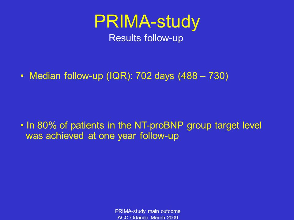 PRIMA-study main outcome ACC Orlando March 2009 Results follow-up PRIMA-study Median follow-up (IQR): 702 days (488 – 730) In 80% of patients in the NT-proBNP group target level was achieved at one year follow-up