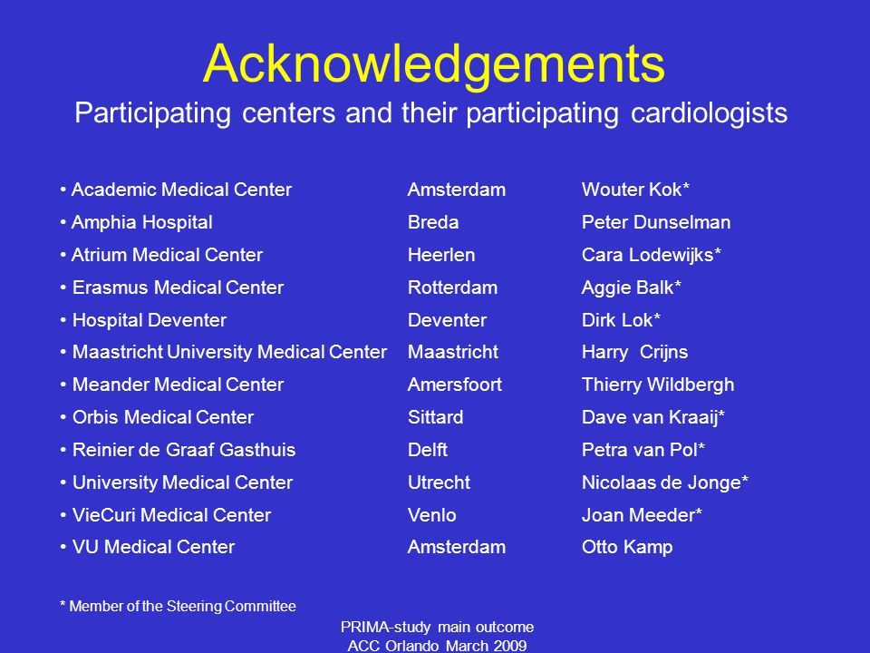 PRIMA-study main outcome ACC Orlando March 2009 Participating centers and their participating cardiologists Academic Medical CenterAmsterdamWouter Kok* Amphia HospitalBredaPeter Dunselman Atrium Medical CenterHeerlenCara Lodewijks* Erasmus Medical CenterRotterdamAggie Balk* Hospital DeventerDeventerDirk Lok* Maastricht University Medical CenterMaastrichtHarry Crijns Meander Medical CenterAmersfoortThierry Wildbergh Orbis Medical CenterSittardDave van Kraaij* Reinier de Graaf GasthuisDelftPetra van Pol* University Medical CenterUtrechtNicolaas de Jonge* VieCuri Medical CenterVenlo Joan Meeder* VU Medical CenterAmsterdamOtto Kamp * Member of the Steering Committee Acknowledgements