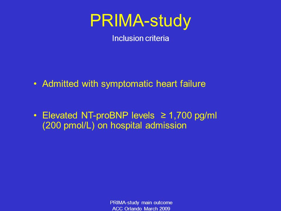 PRIMA-study main outcome ACC Orlando March 2009 PRIMA-study Admitted with symptomatic heart failure Elevated NT-proBNP levels 1,700 pg/ml (200 pmol/L) on hospital admission Inclusion criteria