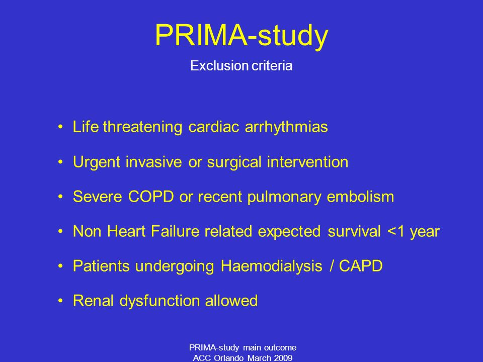 PRIMA-study main outcome ACC Orlando March 2009 PRIMA-study Life threatening cardiac arrhythmias Urgent invasive or surgical intervention Severe COPD or recent pulmonary embolism Non Heart Failure related expected survival <1 year Patients undergoing Haemodialysis / CAPD Renal dysfunction allowed Exclusion criteria