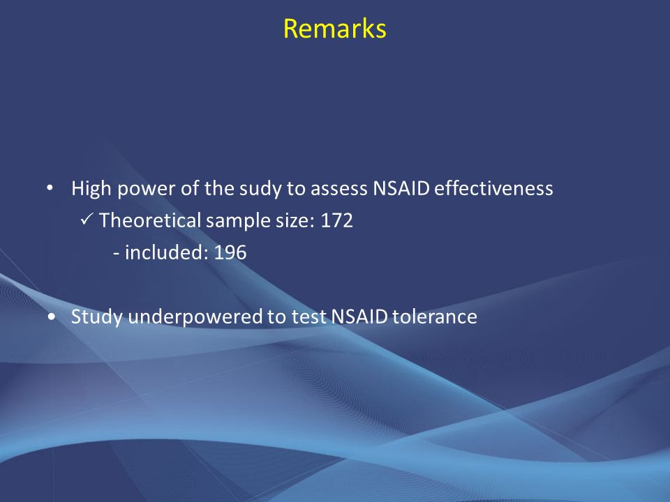 Remarks High power of the sudy to assess NSAID effectiveness Theoretical sample size: included: 196 Study underpowered to test NSAID tolerance